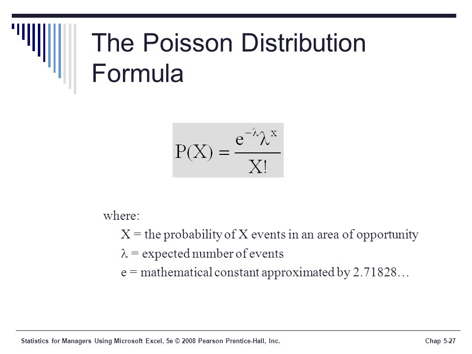 Statistics for Managers Using Microsoft Excel, 5e © 2008 Pearson Prentice-Hall, Inc.Chap 5-27 The Poisson Distribution Formula where: X = the probability of X events in an area of opportunity = expected number of events e = mathematical constant approximated by …