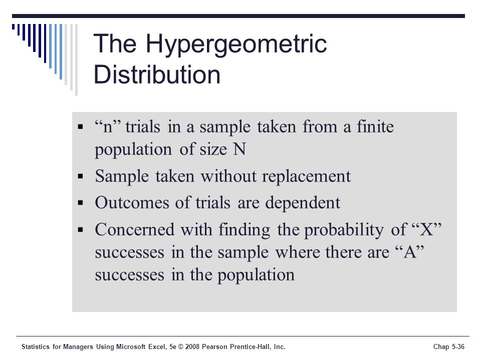 Statistics for Managers Using Microsoft Excel, 5e © 2008 Pearson Prentice-Hall, Inc.Chap 5-36 The Hypergeometric Distribution  n trials in a sample taken from a finite population of size N  Sample taken without replacement  Outcomes of trials are dependent  Concerned with finding the probability of X successes in the sample where there are A successes in the population