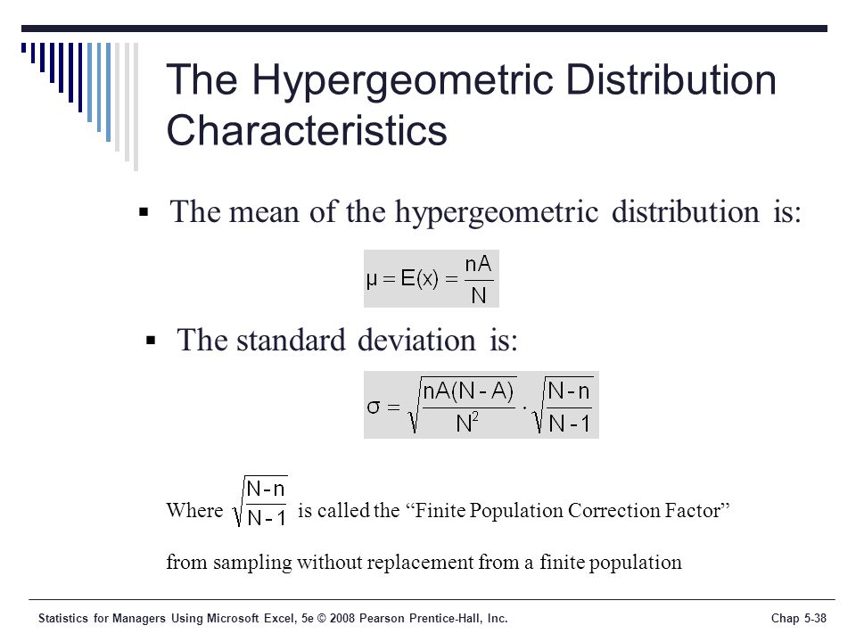 Statistics for Managers Using Microsoft Excel, 5e © 2008 Pearson Prentice-Hall, Inc.Chap 5-38 The Hypergeometric Distribution Characteristics  The mean of the hypergeometric distribution is:  The standard deviation is: Where is called the Finite Population Correction Factor from sampling without replacement from a finite population