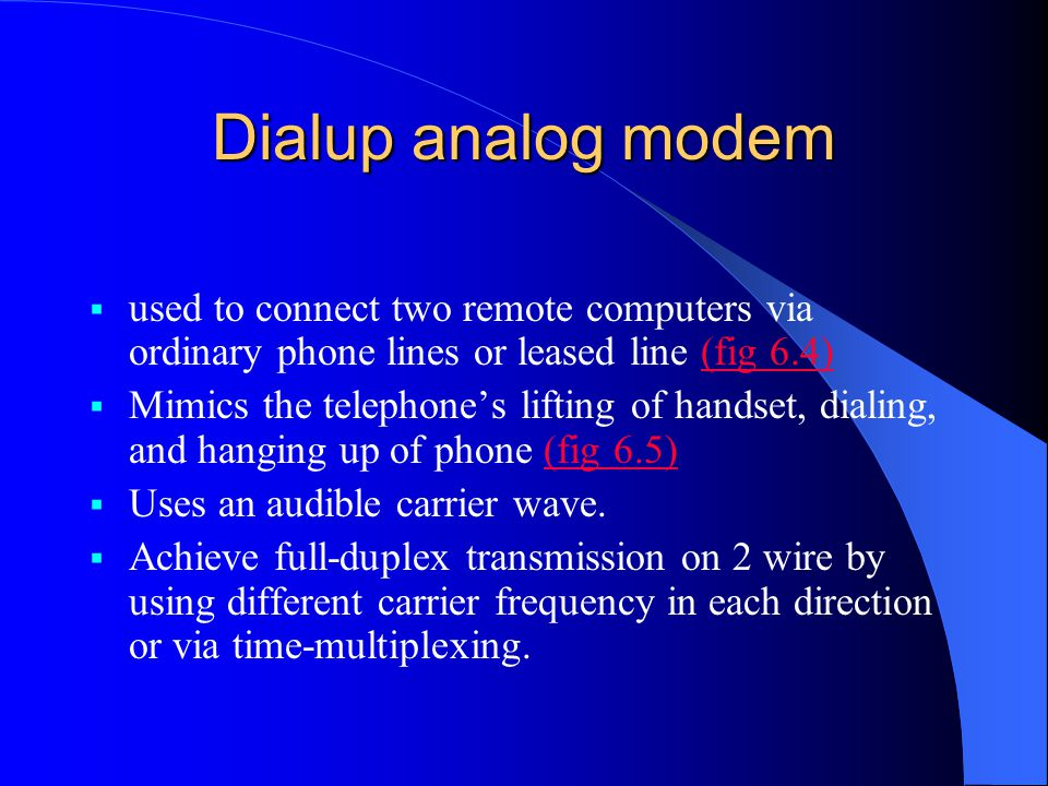 Dialup analog modem  used to connect two remote computers via ordinary phone lines or leased line (fig 6.4)(fig 6.4)  Mimics the telephone's lifting of handset, dialing, and hanging up of phone (fig 6.5)(fig 6.5)  Uses an audible carrier wave.