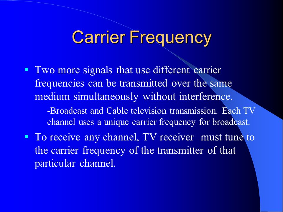Carrier Frequency  Two more signals that use different carrier frequencies can be transmitted over the same medium simultaneously without interference.