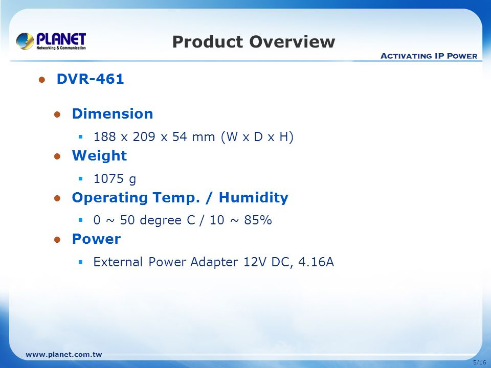 5/16 Product Overview Dimension  188 x 209 x 54 mm (W x D x H) Weight  1075 g Operating Temp.