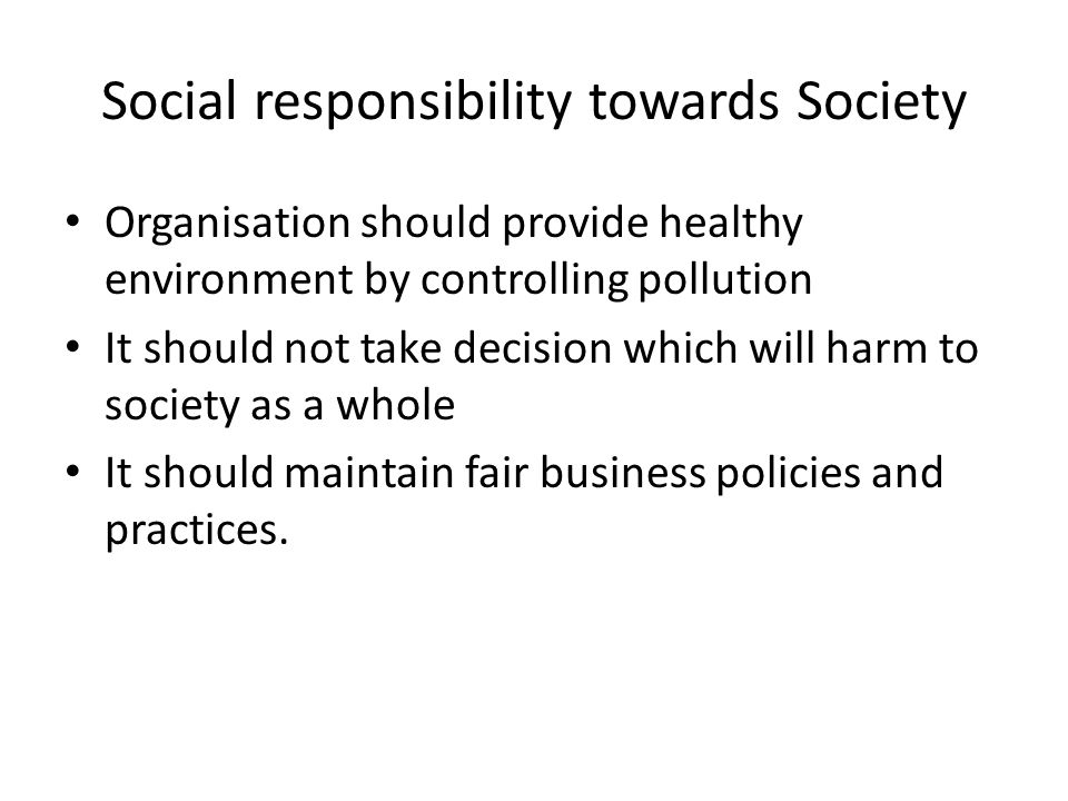 Social responsibility towards Society Organisation should provide healthy environment by controlling pollution It should not take decision which will harm to society as a whole It should maintain fair business policies and practices.