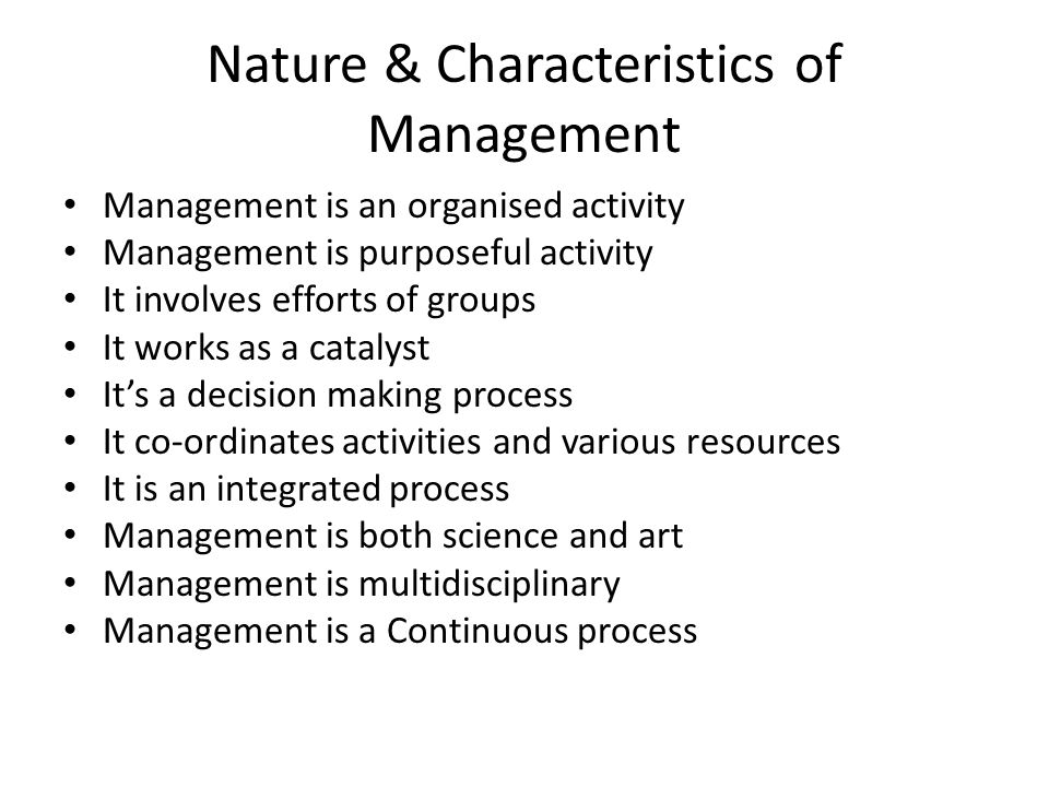 Nature & Characteristics of Management Management is an organised activity Management is purposeful activity It involves efforts of groups It works as a catalyst It's a decision making process It co-ordinates activities and various resources It is an integrated process Management is both science and art Management is multidisciplinary Management is a Continuous process