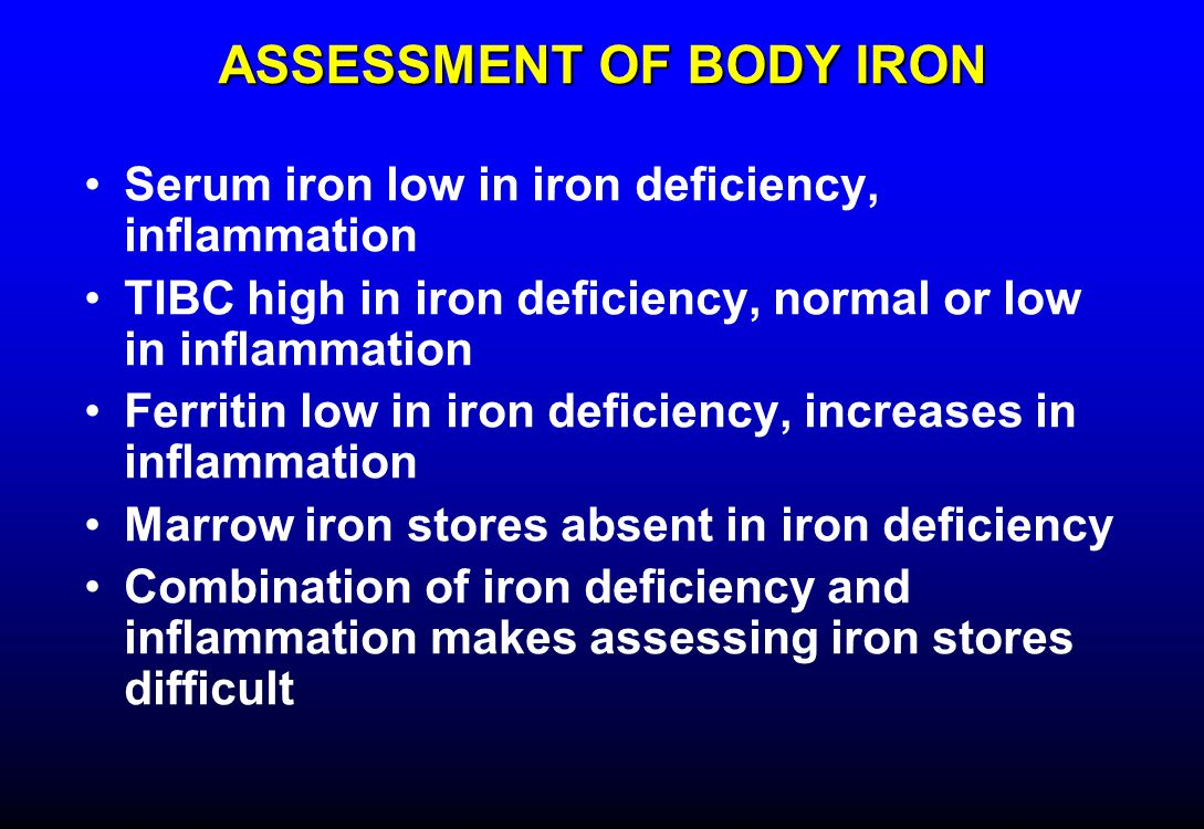 ASSESSMENT OF BODY IRON Serum iron low in iron deficiency, inflammation TIBC high in iron deficiency, normal or low in inflammation Ferritin low in iron deficiency, increases in inflammation Marrow iron stores absent in iron deficiency Combination of iron deficiency and inflammation makes assessing iron stores difficult