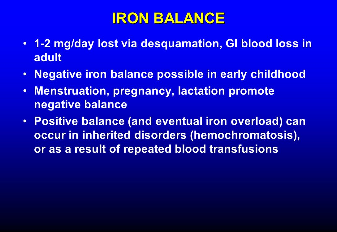 IRON BALANCE 1-2 mg/day lost via desquamation, GI blood loss in adult Negative iron balance possible in early childhood Menstruation, pregnancy, lactation promote negative balance Positive balance (and eventual iron overload) can occur in inherited disorders (hemochromatosis), or as a result of repeated blood transfusions