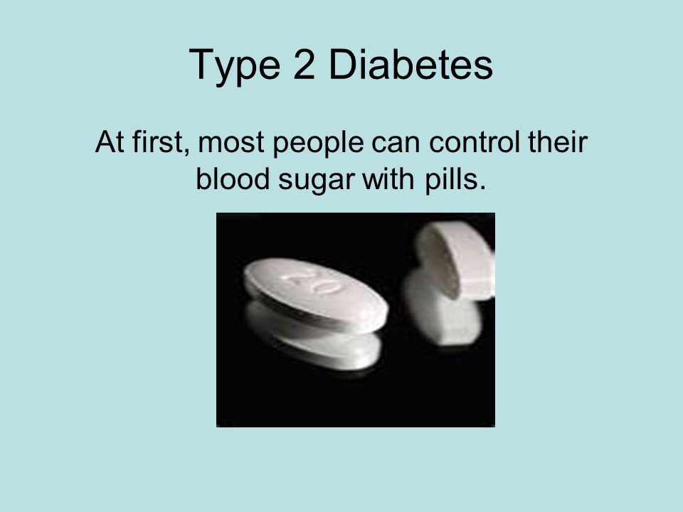 Type 2 Diabetes At first, most people can control their blood sugar with pills.