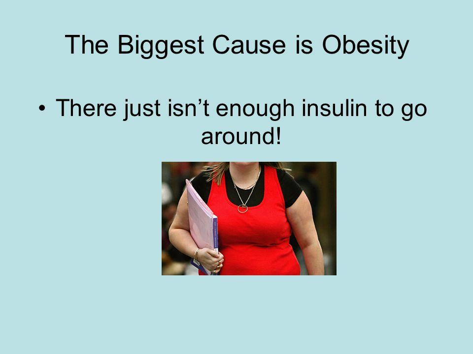 The Biggest Cause is Obesity There just isn't enough insulin to go around!