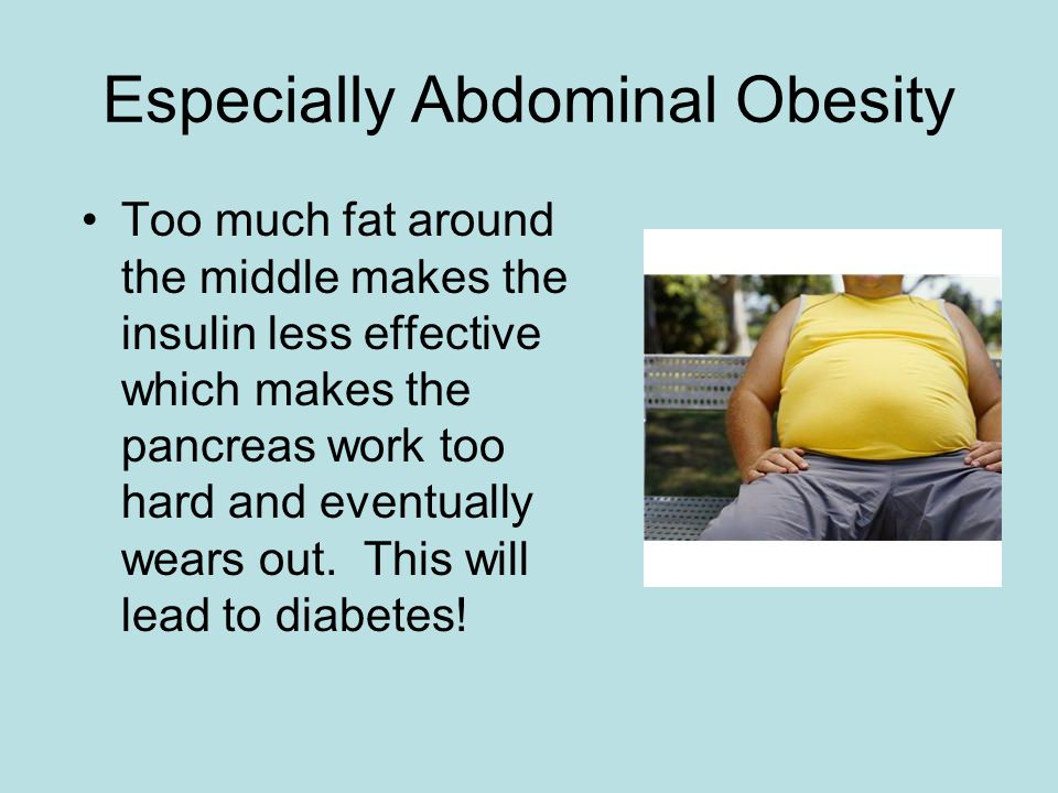 Especially Abdominal Obesity Too much fat around the middle makes the insulin less effective which makes the pancreas work too hard and eventually wears out.