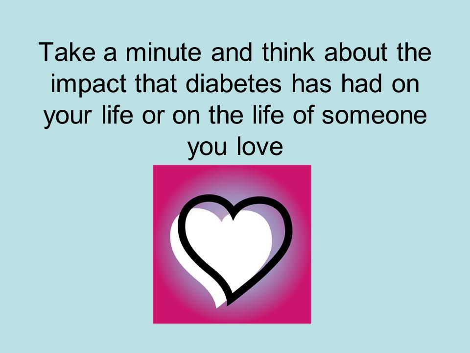 Take a minute and think about the impact that diabetes has had on your life or on the life of someone you love