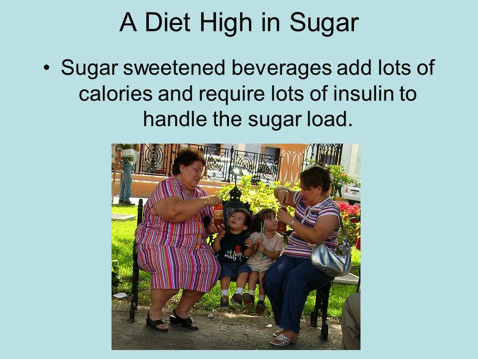 A Diet High in Sugar Sugar sweetened beverages add lots of calories and require lots of insulin to handle the sugar load.