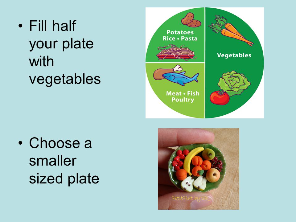 Fill half your plate with vegetables Choose a smaller sized plate