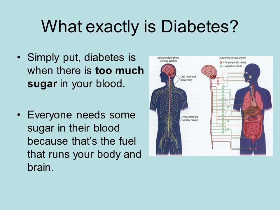 What exactly is Diabetes. Simply put, diabetes is when there is too much sugar in your blood.