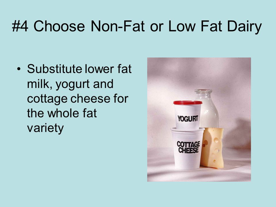 #4 Choose Non-Fat or Low Fat Dairy Substitute lower fat milk, yogurt and cottage cheese for the whole fat variety