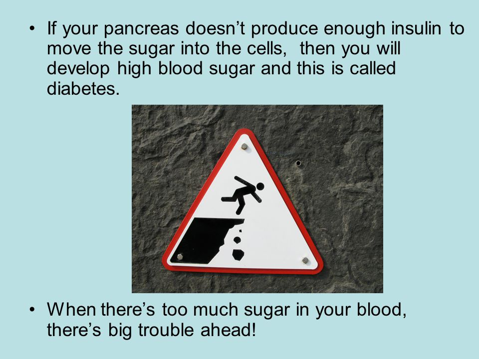 If your pancreas doesn't produce enough insulin to move the sugar into the cells, then you will develop high blood sugar and this is called diabetes.