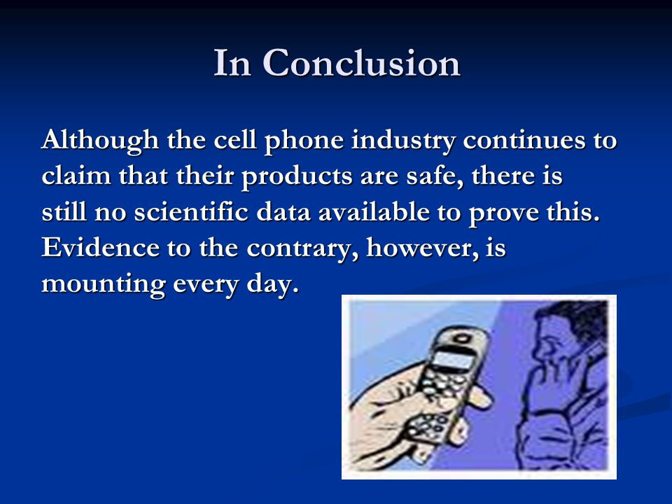 In Conclusion Although the cell phone industry continues to claim that their products are safe, there is still no scientific data available to prove this.