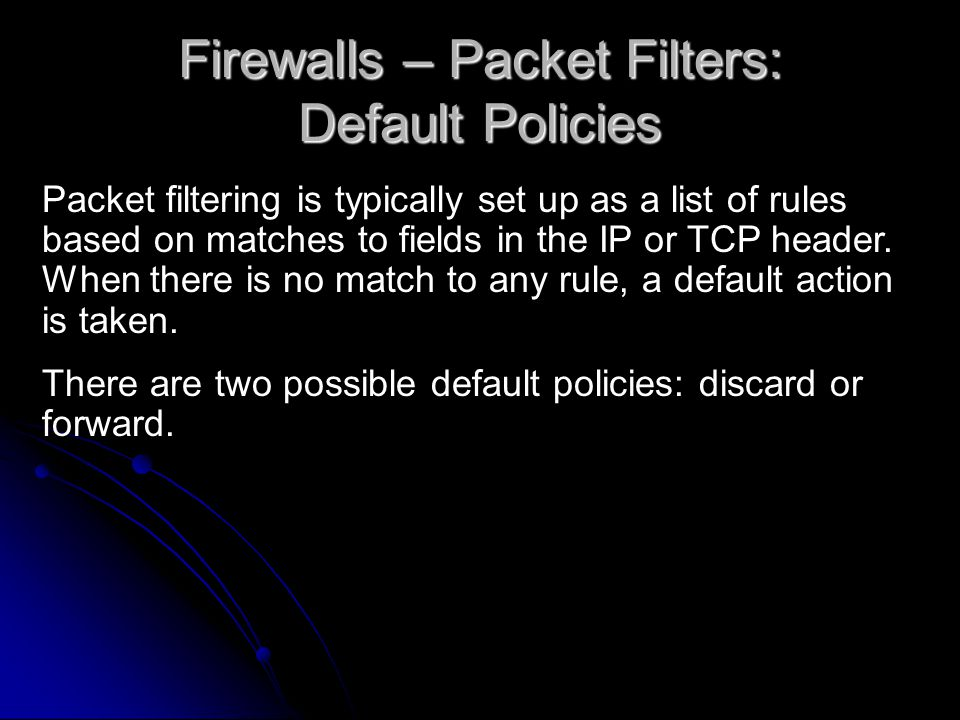 Firewalls – Packet Filters: Default Policies Packet filtering is typically set up as a list of rules based on matches to fields in the IP or TCP header.