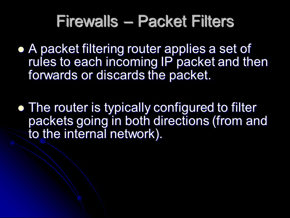 A packet filtering router applies a set of rules to each incoming IP packet and then forwards or discards the packet.