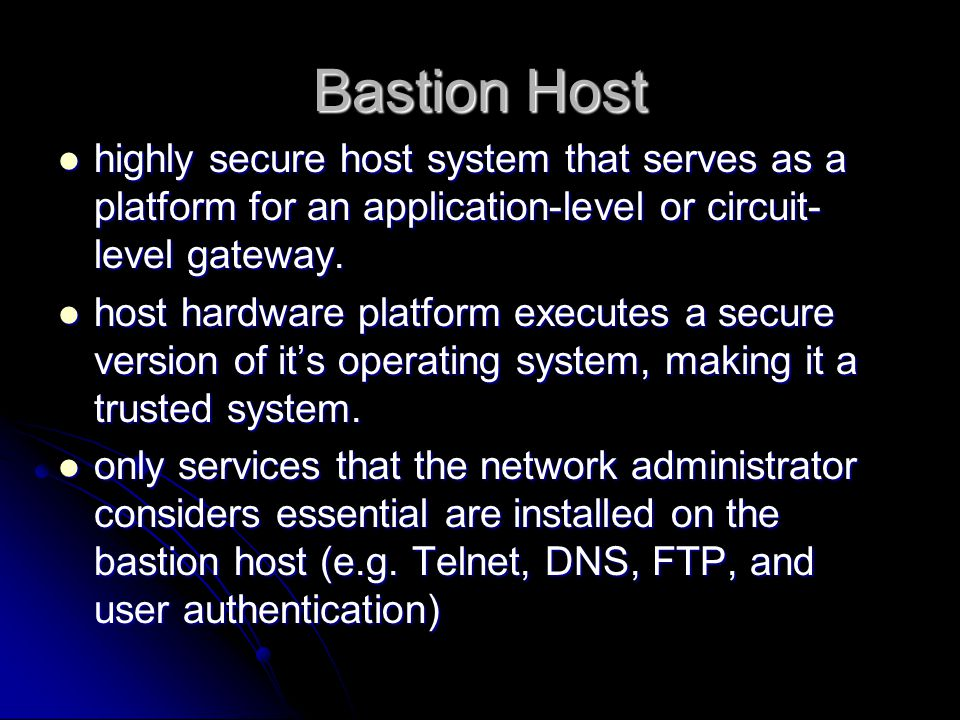 Bastion Host highly secure host system that serves as a platform for an application-level or circuit- level gateway.