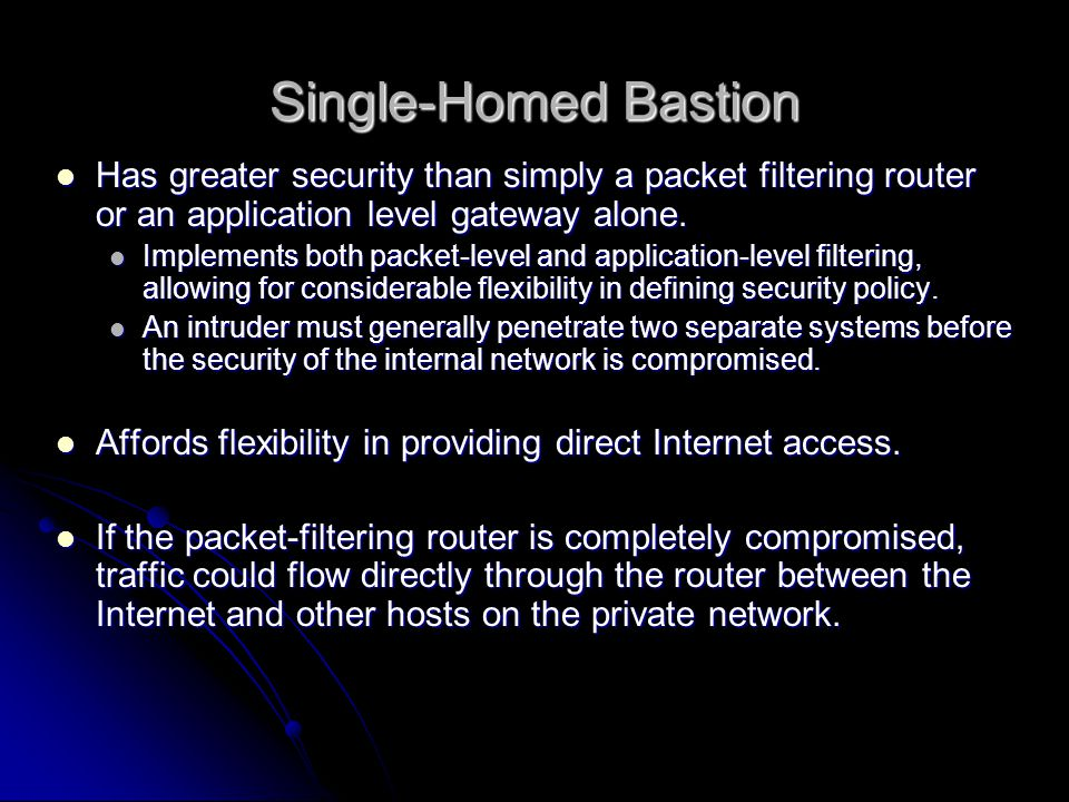 Single-Homed Bastion Has greater security than simply a packet filtering router or an application level gateway alone.