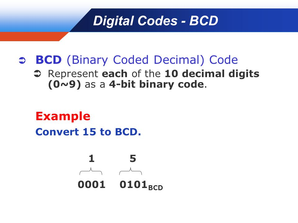Company LOGO Digital Codes - BCD  BCD (Binary Coded Decimal) Code  Represent each of the 10 decimal digits (0~9) as a 4-bit binary code. Example Con