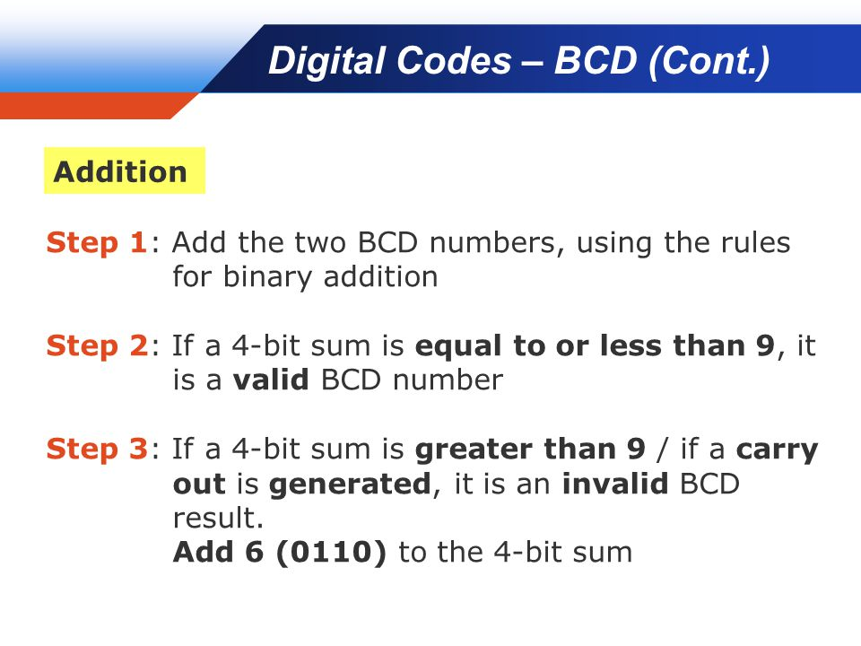Company LOGO Step 1: Add the two BCD numbers, using the rules for binary addition Step 2: If a 4-bit sum is equal to or less than 9, it is a valid BCD number Step 3: If a 4-bit sum is greater than 9 / if a carry out is generated, it is an invalid BCD result.