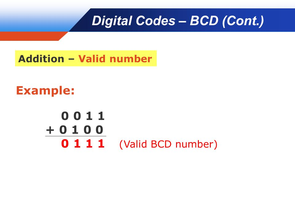 Company LOGO Example: 0 0 1 1 + 0 1 0 0 0 1 1 1 (Valid BCD number) Digital Codes – BCD (Cont.) Addition – Valid number