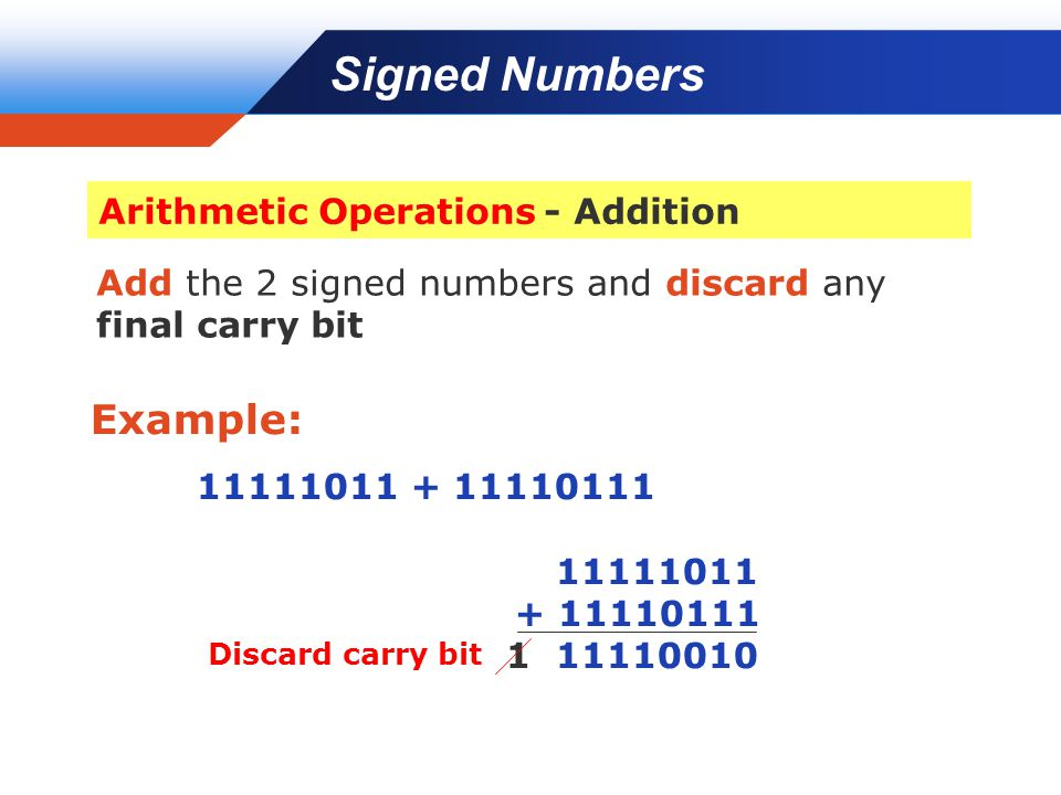 Company LOGO Add the 2 signed numbers and discard any final carry bit Example: 11111011 + 11110111 11111011 + 11110111 1 11110010 Discard carry bit Signed Numbers Arithmetic Operations - Addition