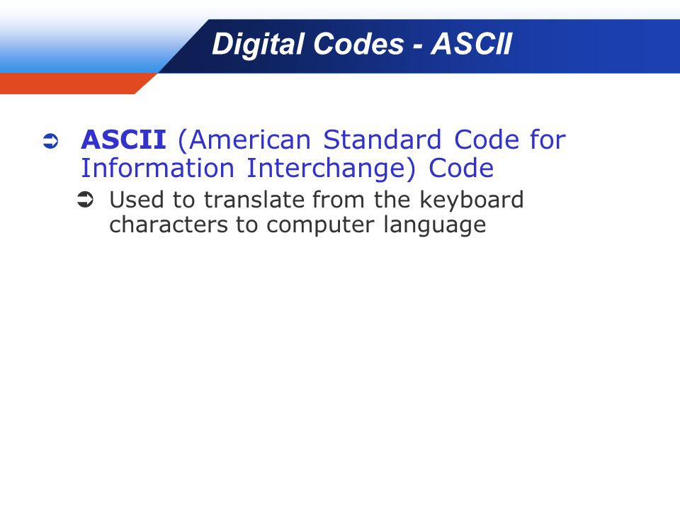 Company LOGO Digital Codes - ASCII  ASCII (American Standard Code for Information Interchange) Code  Used to translate from the keyboard characters to computer language