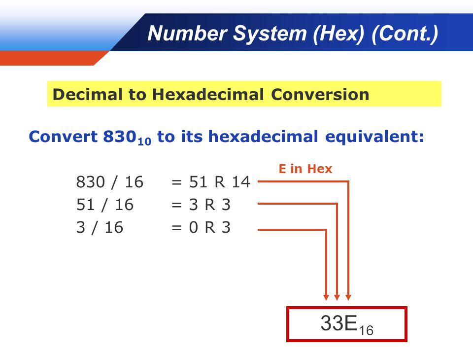 Company LOGO Convert 830 10 to its hexadecimal equivalent: 830 / 16 = 51 R 14 51 / 16 = 3 R 3 3 / 16 = 0 R 3 33E 16 Number System (Hex) (Cont.) Decima
