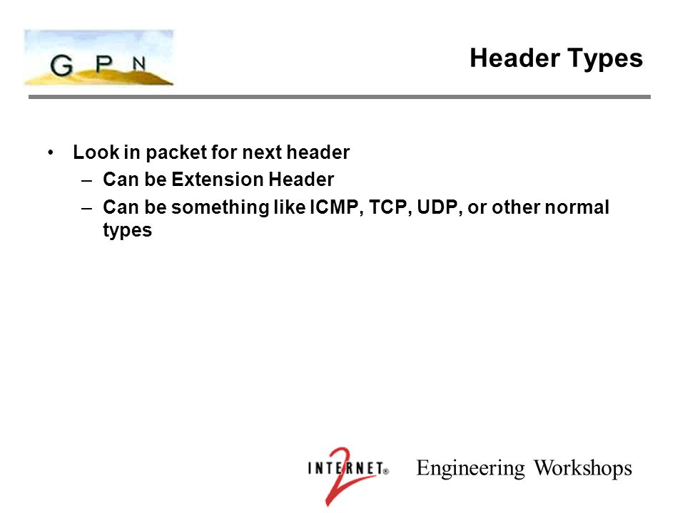 Engineering Workshops Header Types Look in packet for next header –Can be Extension Header –Can be something like ICMP, TCP, UDP, or other normal types