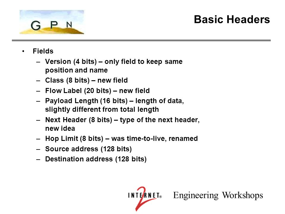 Engineering Workshops Basic Headers Fields –Version (4 bits) – only field to keep same position and name –Class (8 bits) – new field –Flow Label (20 bits) – new field –Payload Length (16 bits) – length of data, slightly different from total length –Next Header (8 bits) – type of the next header, new idea –Hop Limit (8 bits) – was time-to-live, renamed –Source address (128 bits) –Destination address (128 bits)