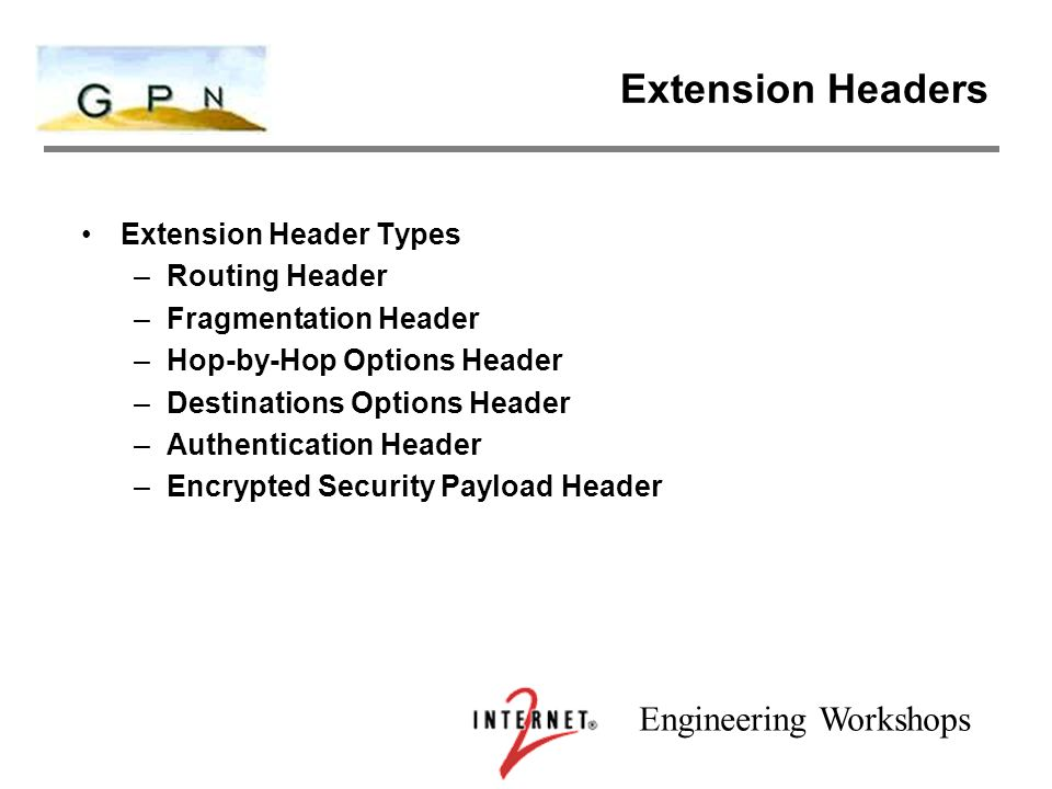 Engineering Workshops Extension Headers Extension Header Types –Routing Header –Fragmentation Header –Hop-by-Hop Options Header –Destinations Options Header –Authentication Header –Encrypted Security Payload Header