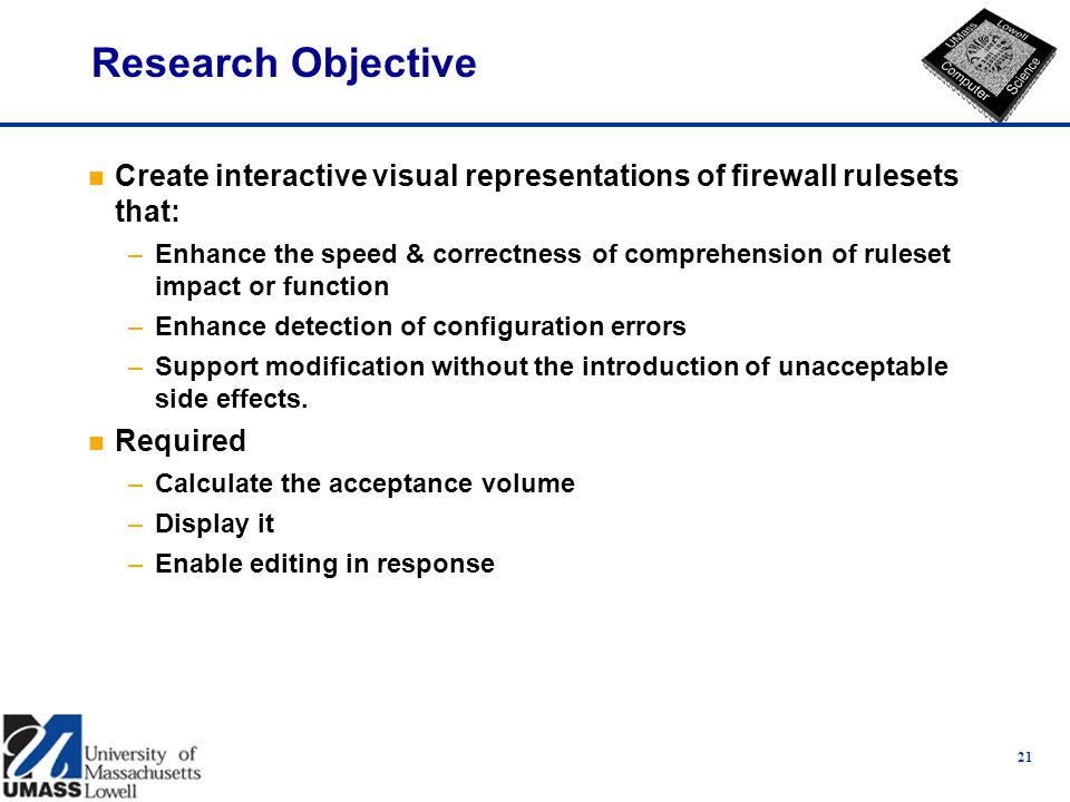 21 Research Objective n Create interactive visual representations of firewall rulesets that: –Enhance the speed & correctness of comprehension of ruleset impact or function –Enhance detection of configuration errors –Support modification without the introduction of unacceptable side effects.