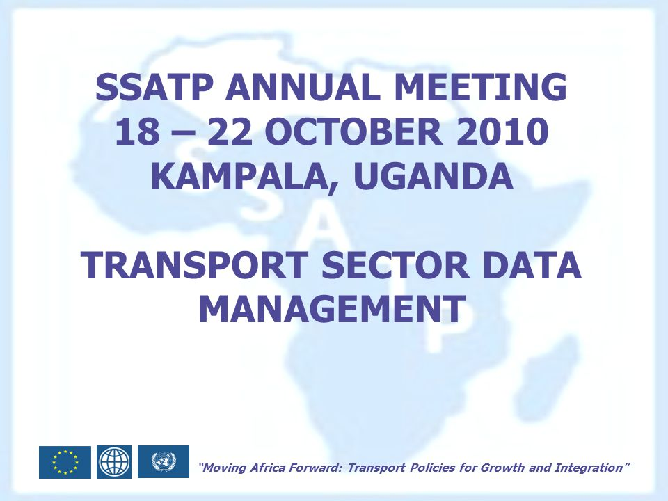 Moving Africa Forward: Transport Policies for Growth and Integration SSATP ANNUAL MEETING 18 – 22 OCTOBER 2010 KAMPALA, UGANDA TRANSPORT SECTOR DATA MANAGEMENT