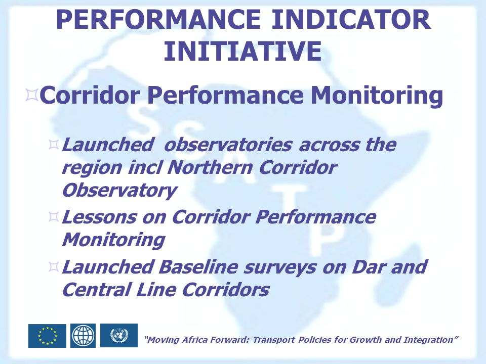 Moving Africa Forward: Transport Policies for Growth and Integration PERFORMANCE INDICATOR INITIATIVE  Corridor Performance Monitoring  Launched observatories across the region incl Northern Corridor Observatory  Lessons on Corridor Performance Monitoring  Launched Baseline surveys on Dar and Central Line Corridors
