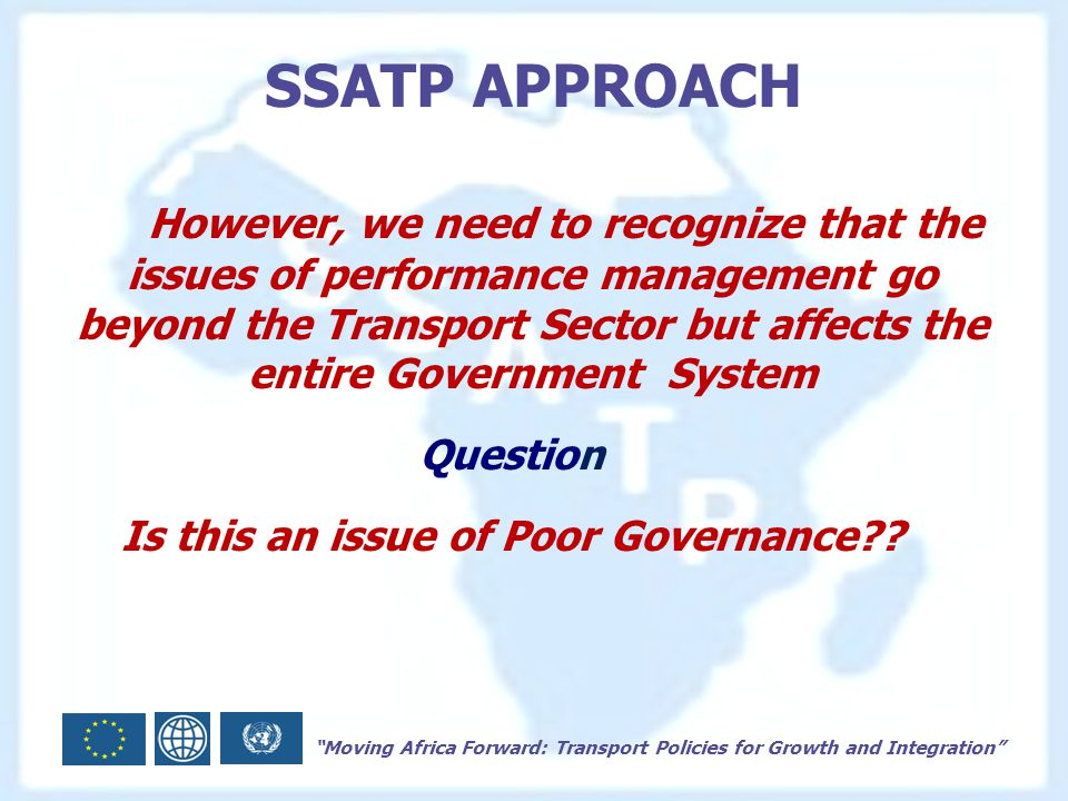Moving Africa Forward: Transport Policies for Growth and Integration SSATP APPROACH However, we need to recognize that the issues of performance management go beyond the Transport Sector but affects the entire Government System Question Is this an issue of Poor Governance
