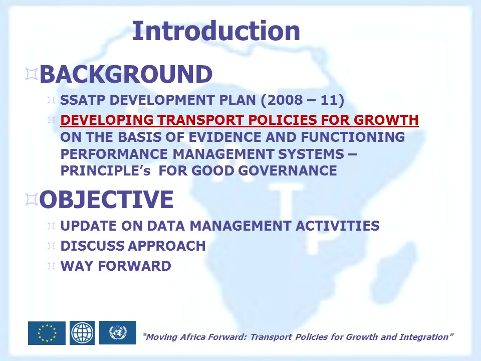 Moving Africa Forward: Transport Policies for Growth and Integration Introduction  BACKGROUND  SSATP DEVELOPMENT PLAN (2008 – 11)  DEVELOPING TRANSPORT POLICIES FOR GROWTH ON THE BASIS OF EVIDENCE AND FUNCTIONING PERFORMANCE MANAGEMENT SYSTEMS – PRINCIPLE's FOR GOOD GOVERNANCE  OBJECTIVE  UPDATE ON DATA MANAGEMENT ACTIVITIES  DISCUSS APPROACH  WAY FORWARD