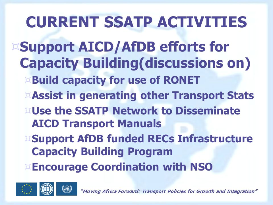 Moving Africa Forward: Transport Policies for Growth and Integration CURRENT SSATP ACTIVITIES  Support AICD/AfDB efforts for Capacity Building(discussions on)  Build capacity for use of RONET  Assist in generating other Transport Stats  Use the SSATP Network to Disseminate AICD Transport Manuals  Support AfDB funded RECs Infrastructure Capacity Building Program  Encourage Coordination with NSO