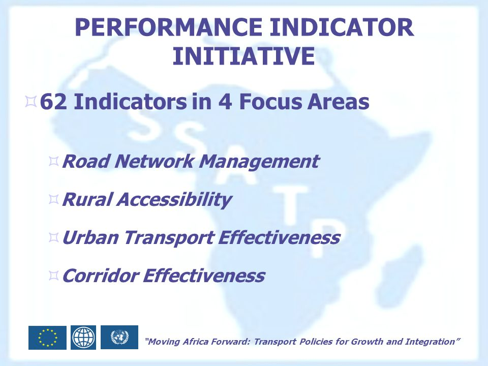 Moving Africa Forward: Transport Policies for Growth and Integration PERFORMANCE INDICATOR INITIATIVE  62 Indicators in 4 Focus Areas  Road Network Management  Rural Accessibility  Urban Transport Effectiveness  Corridor Effectiveness