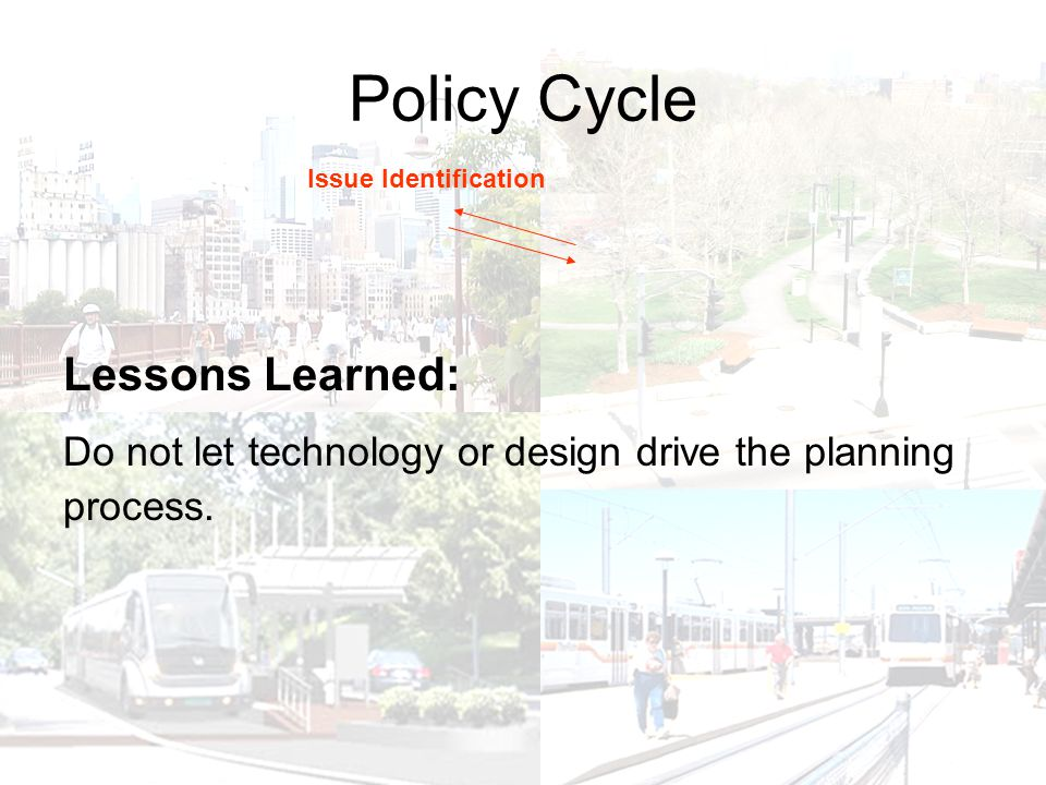 Policy Cycle Issue Identification Lessons Learned: Do not let technology or design drive the planning process.