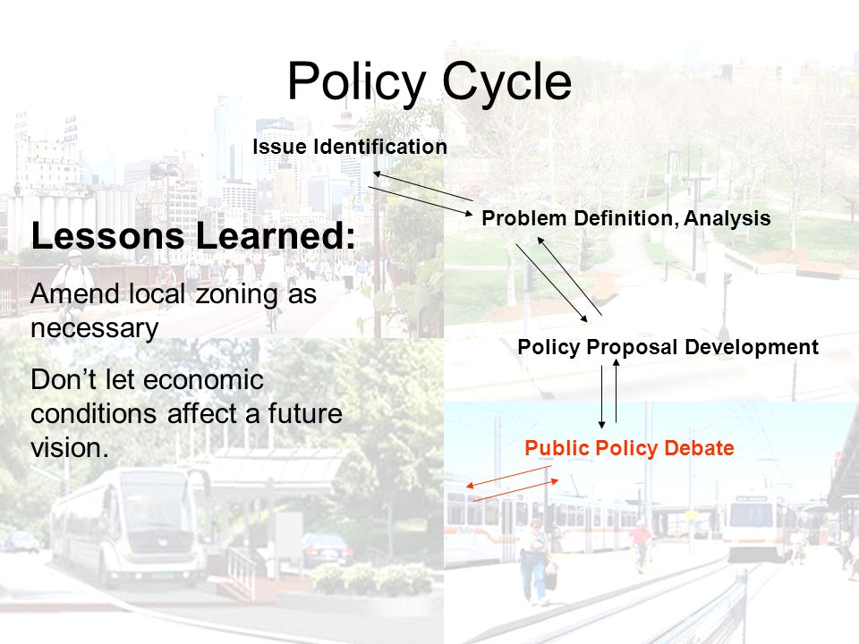 Policy Cycle Policy Proposal Development Issue Identification Problem Definition, Analysis Public Policy Debate Lessons Learned: Amend local zoning as necessary Don't let economic conditions affect a future vision.