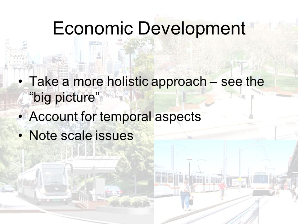 Economic Development Take a more holistic approach – see the big picture Account for temporal aspects Note scale issues