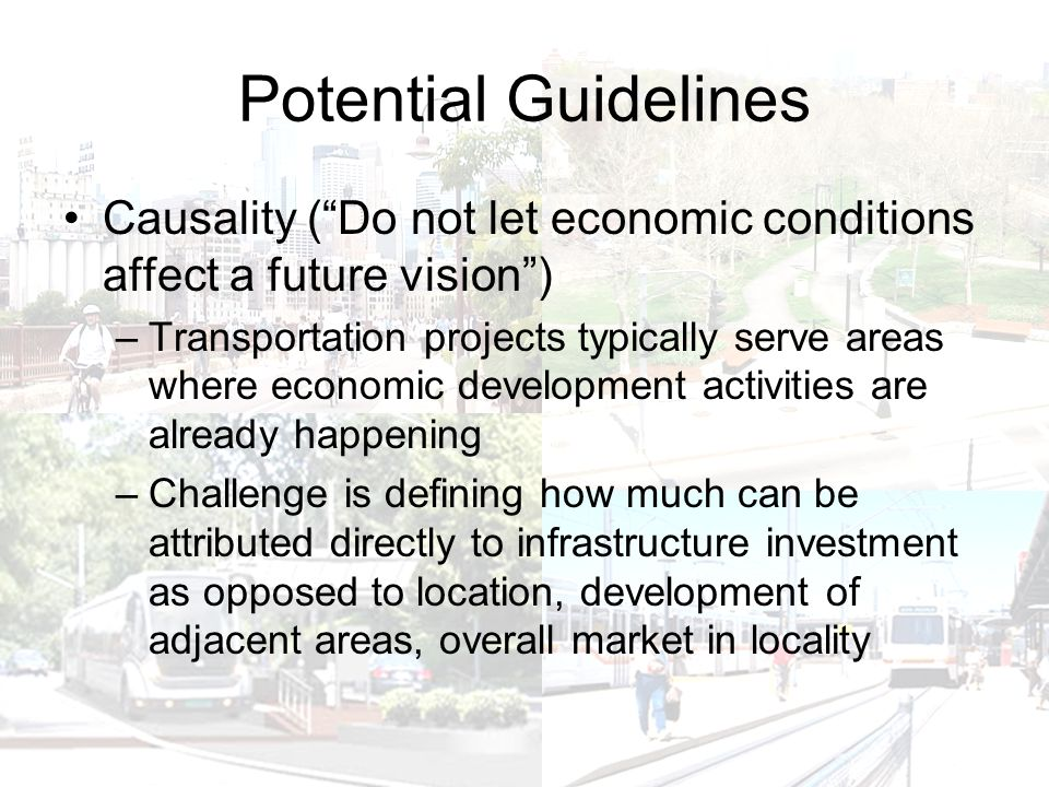 Potential Guidelines Causality ( Do not let economic conditions affect a future vision ) –Transportation projects typically serve areas where economic development activities are already happening –Challenge is defining how much can be attributed directly to infrastructure investment as opposed to location, development of adjacent areas, overall market in locality