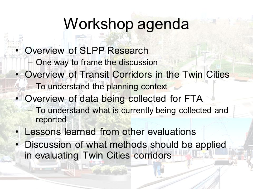 Workshop agenda Overview of SLPP Research –One way to frame the discussion Overview of Transit Corridors in the Twin Cities –To understand the planning context Overview of data being collected for FTA –To understand what is currently being collected and reported Lessons learned from other evaluations Discussion of what methods should be applied in evaluating Twin Cities corridors