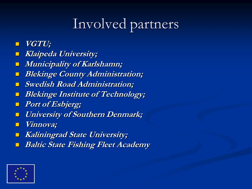 Involved partners VGTU; VGTU; Klaipeda University; Klaipeda University; Municipality of Karlshamn; Municipality of Karlshamn; Blekinge County Administration; Blekinge County Administration; Swedish Road Administration; Swedish Road Administration; Blekinge Institute of Technology; Blekinge Institute of Technology; Port of Esbjerg; Port of Esbjerg; University of Southern Denmark; University of Southern Denmark; Vinnova; Vinnova; Kaliningrad State University; Kaliningrad State University; Baltic State Fishing Fleet Academy Baltic State Fishing Fleet Academy