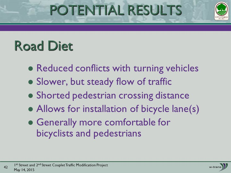 Road Diet Reduced conflicts with turning vehicles Slower, but steady flow of traffic Shorted pedestrian crossing distance Allows for installation of bicycle lane(s) Generally more comfortable for bicyclists and pedestrians 1 st Street and 2 nd Street Couplet Traffic Modification Project May 14, POTENTIAL RESULTS