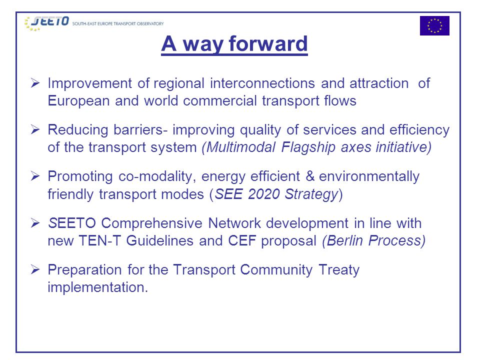 A way forward  Improvement of regional interconnections and attraction of European and world commercial transport flows  Reducing barriers- improving quality of services and efficiency of the transport system (Multimodal Flagship axes initiative)  Promoting co-modality, energy efficient & environmentally friendly transport modes (SEE 2020 Strategy)  SEETO Comprehensive Network development in line with new TEN-T Guidelines and CEF proposal (Berlin Process)  Preparation for the Transport Community Treaty implementation.