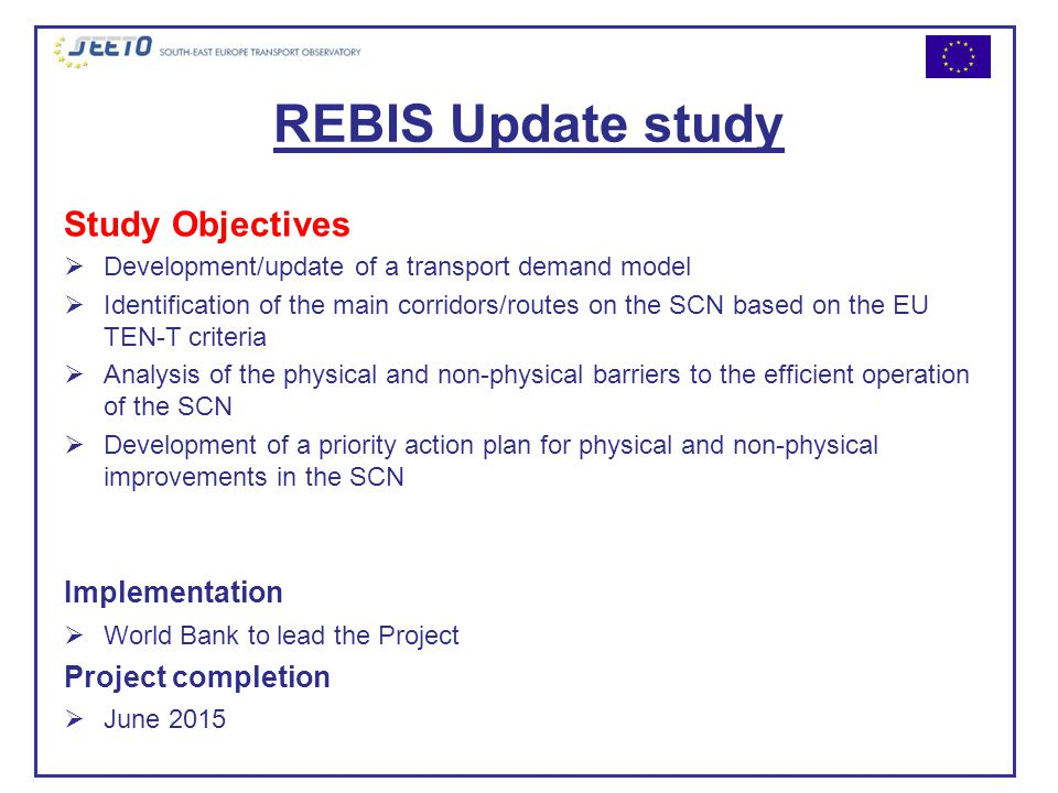 REBIS Update study Study Objectives  Development/update of a transport demand model  Identification of the main corridors/routes on the SCN based on the EU TEN-T criteria  Analysis of the physical and non-physical barriers to the efficient operation of the SCN  Development of a priority action plan for physical and non-physical improvements in the SCN Implementation  World Bank to lead the Project Project completion  June 2015