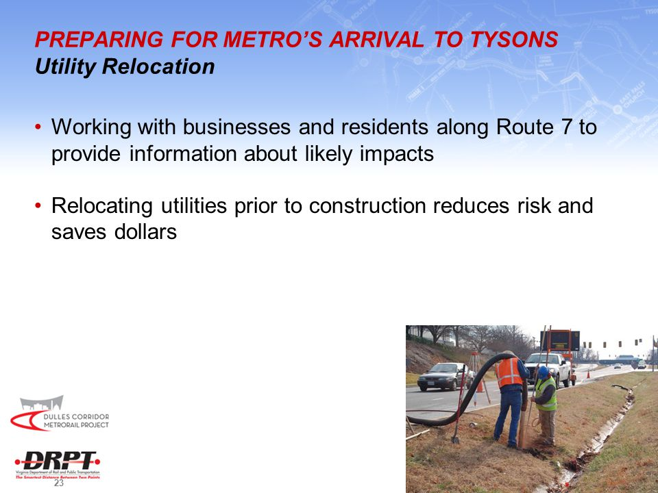 23 PREPARING FOR METRO'S ARRIVAL TO TYSONS Utility Relocation Working with businesses and residents along Route 7 to provide information about likely impacts Relocating utilities prior to construction reduces risk and saves dollars